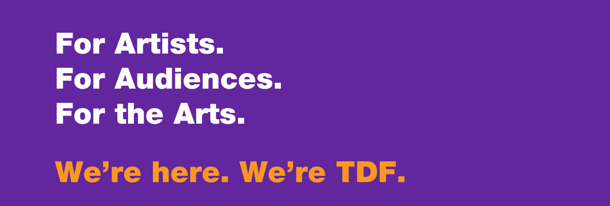 For Artists. For Audiences. For the Arts. We're here. We're TDF.